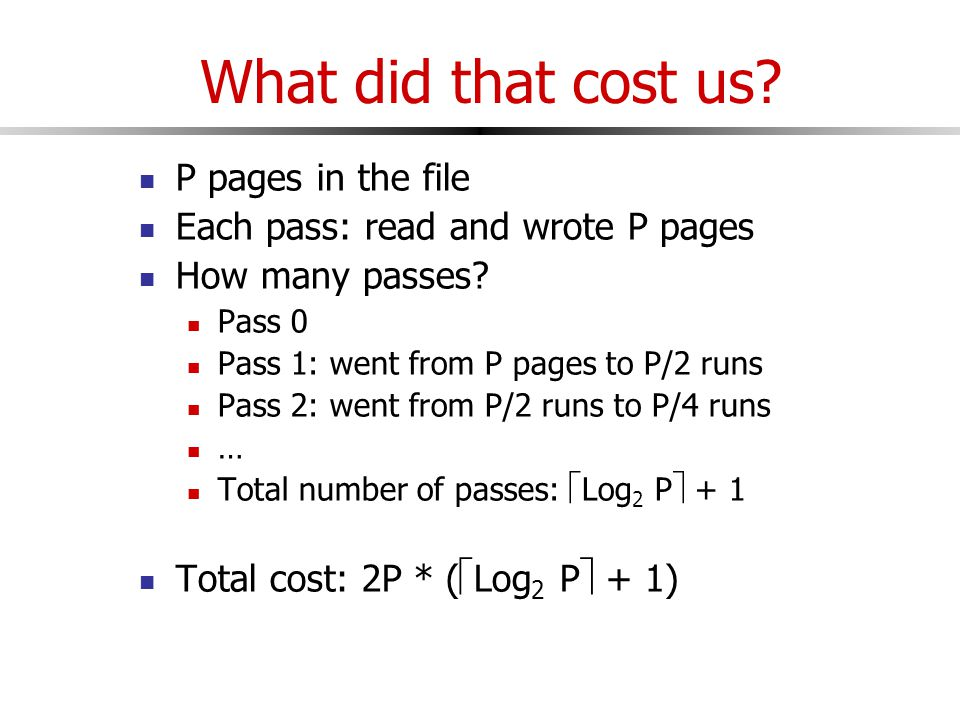 What did that cost us. P pages in the file Each pass: read and wrote P pages How many passes.