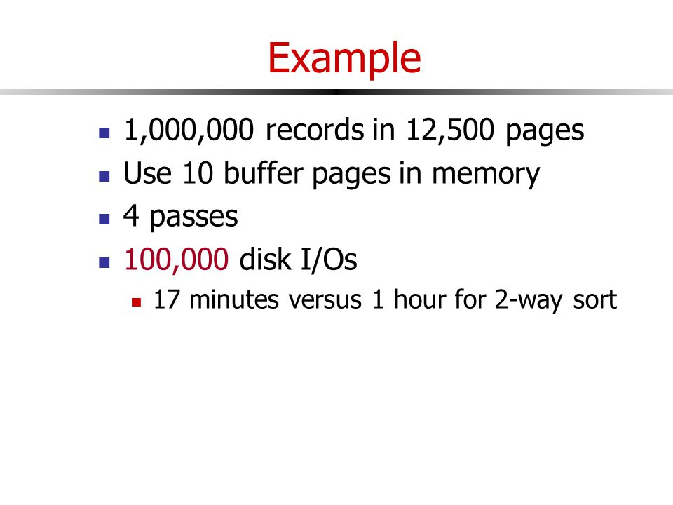Example 1,000,000 records in 12,500 pages Use 10 buffer pages in memory 4 passes 100,000 disk I/Os 17 minutes versus 1 hour for 2-way sort