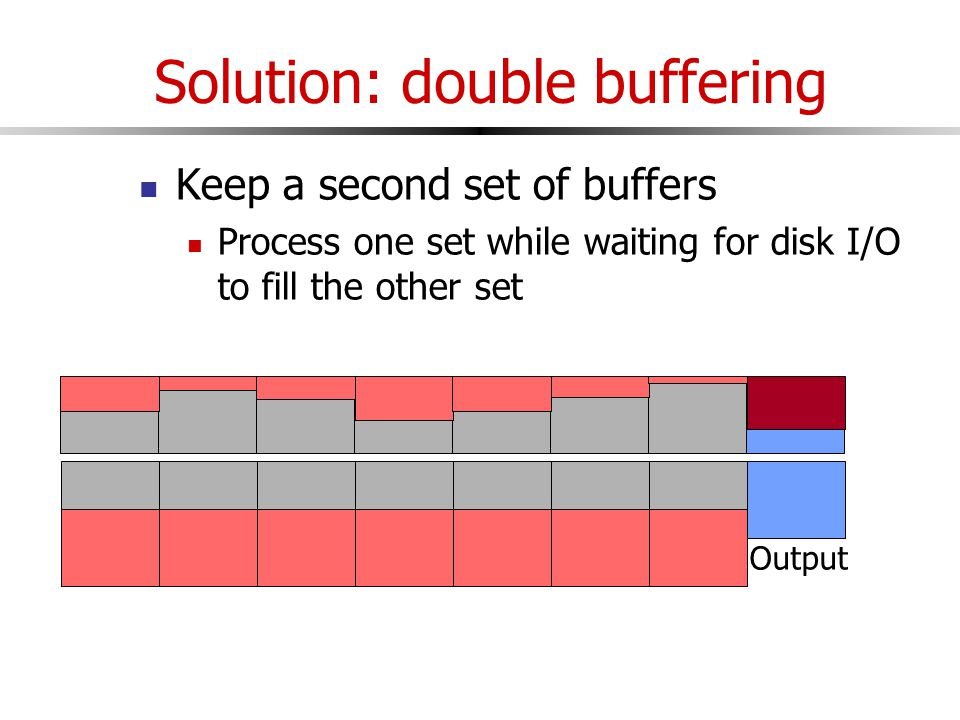 Solution: double buffering Keep a second set of buffers Process one set while waiting for disk I/O to fill the other set Input Output