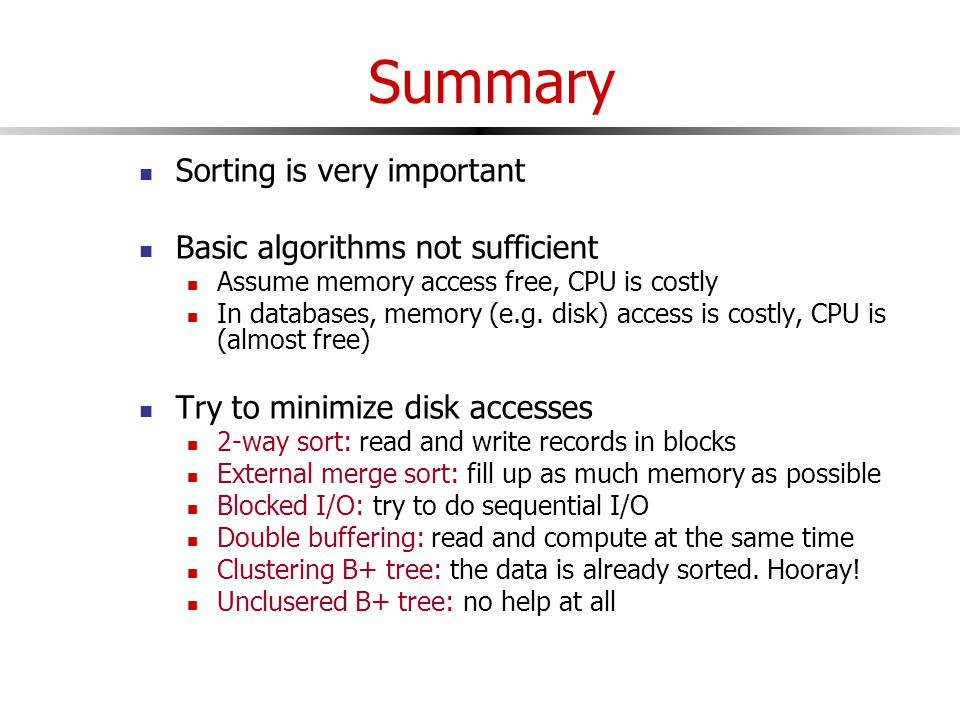 Summary Sorting is very important Basic algorithms not sufficient Assume memory access free, CPU is costly In databases, memory (e.g.