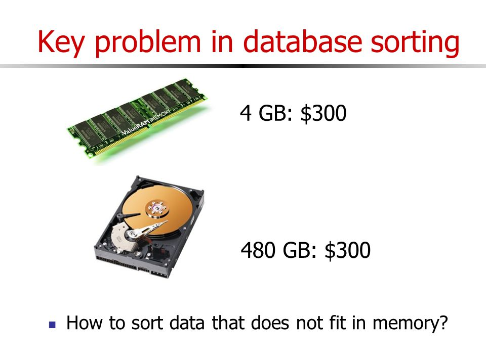 Key problem in database sorting 4 GB: $300 480 GB: $300 How to sort data that does not fit in memory
