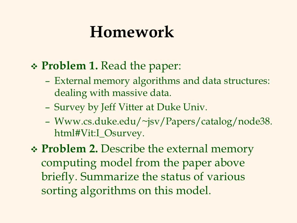 Homework v Problem 1. Read the paper: –External memory algorithms and data structures: dealing with massive data. –Survey by Jeff Vitter at Duke Univ.