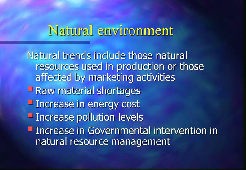 Natural environment Natural trends include those natural resources used in production or those affected by marketing activities  Raw material shortag