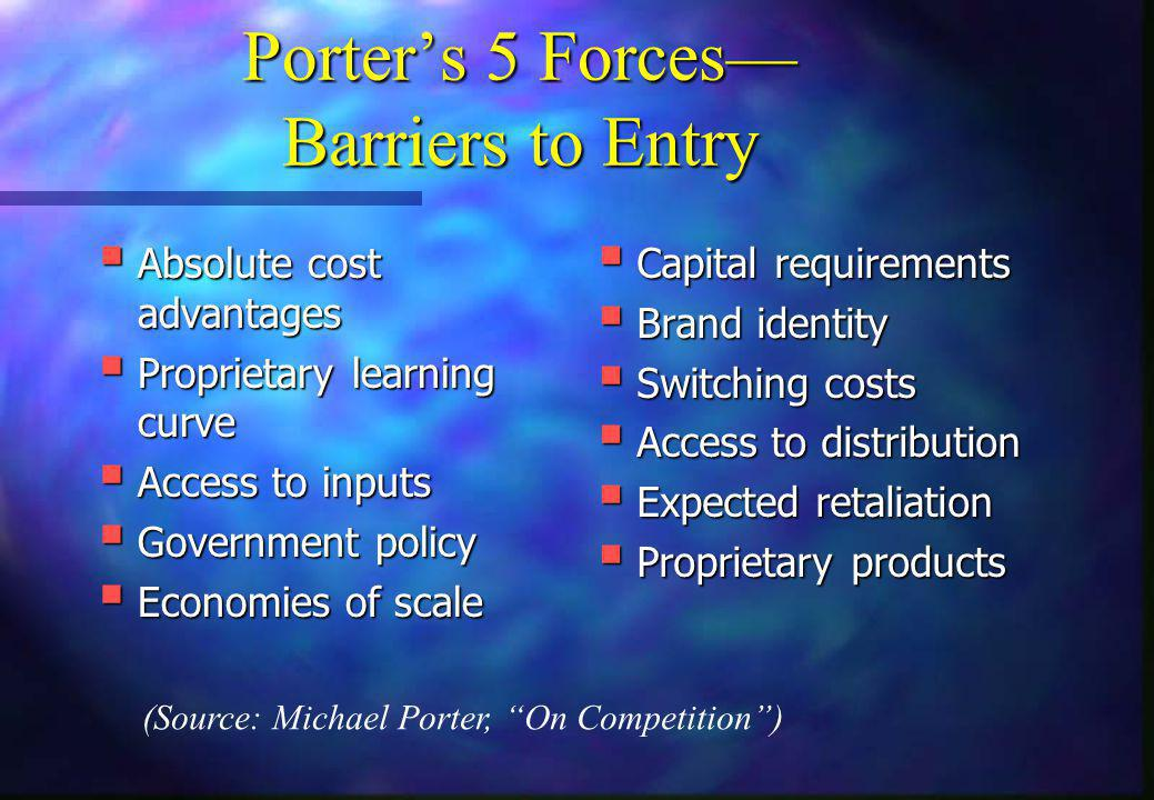 Porter's 5 Forces— Barriers to Entry  Absolute cost advantages  Proprietary learning curve  Access to inputs  Government policy  Economies of sca