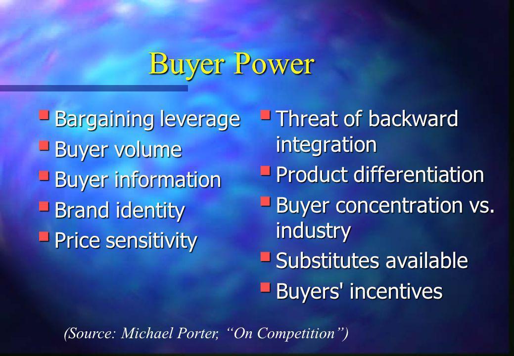 Buyer Power  Bargaining leverage  Buyer volume  Buyer information  Brand identity  Price sensitivity  Threat of backward integration  Product d