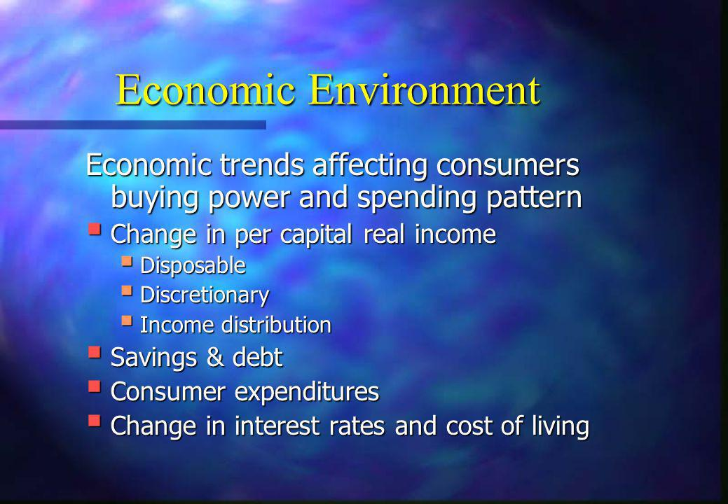 Economic Environment Economic trends affecting consumers buying power and spending pattern  Change in per capital real income  Disposable  Discreti