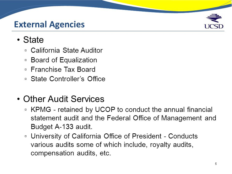 External Agencies State ▫ California State Auditor ▫ Board of Equalization ▫ Franchise Tax Board ▫ State Controller's Office Other Audit Services ▫ KPMG - retained by UCOP to conduct the annual financial statement audit and the Federal Office of Management and Budget A-133 audit.