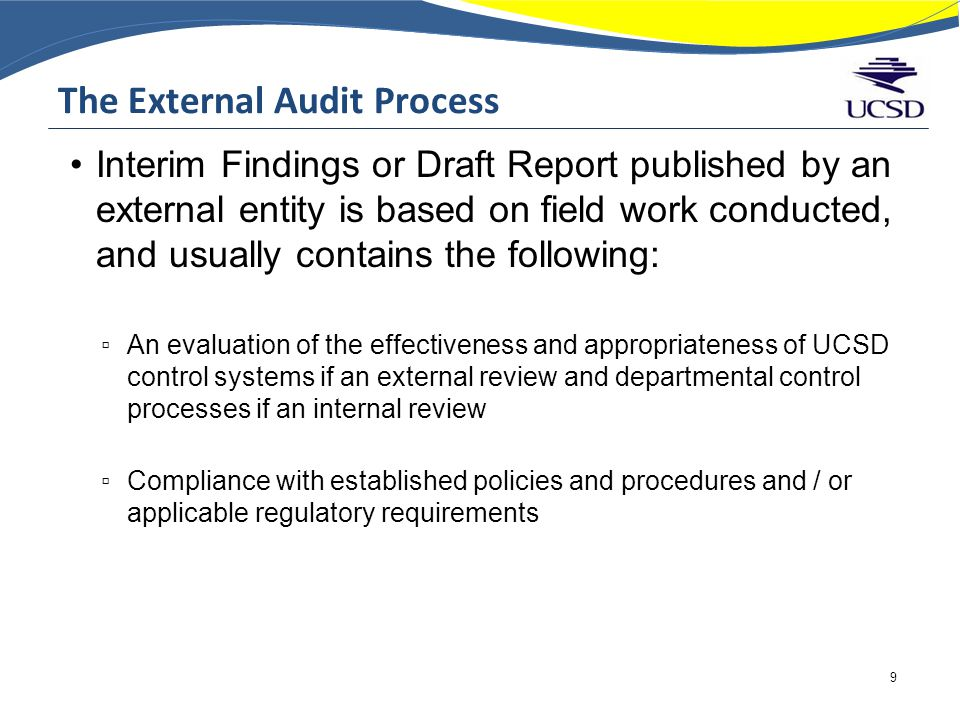 The External Audit Process Interim Findings or Draft Report published by an external entity is based on field work conducted, and usually contains the following: ▫ An evaluation of the effectiveness and appropriateness of UCSD control systems if an external review and departmental control processes if an internal review ▫ Compliance with established policies and procedures and / or applicable regulatory requirements 9
