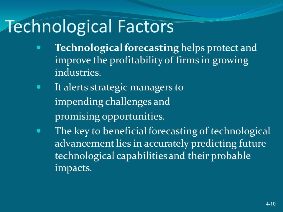 Technological Factors Technological forecasting helps protect and improve the profitability of firms in growing industries. It alerts strategic manage