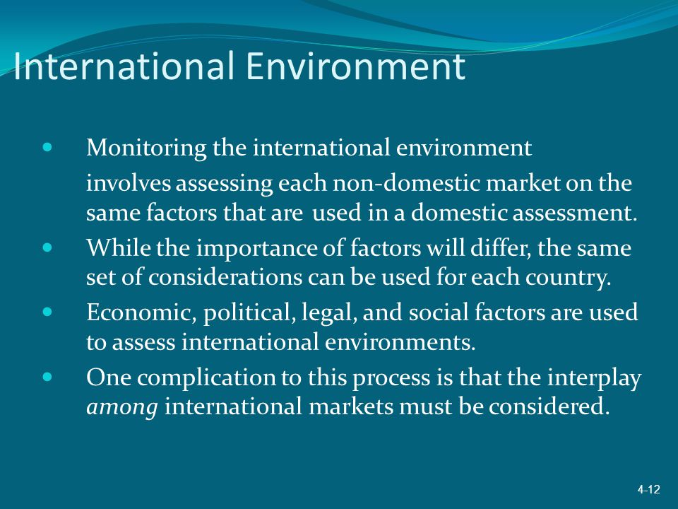 International Environment Monitoring the international environment involves assessing each non-domestic market on the same factors that are used in a