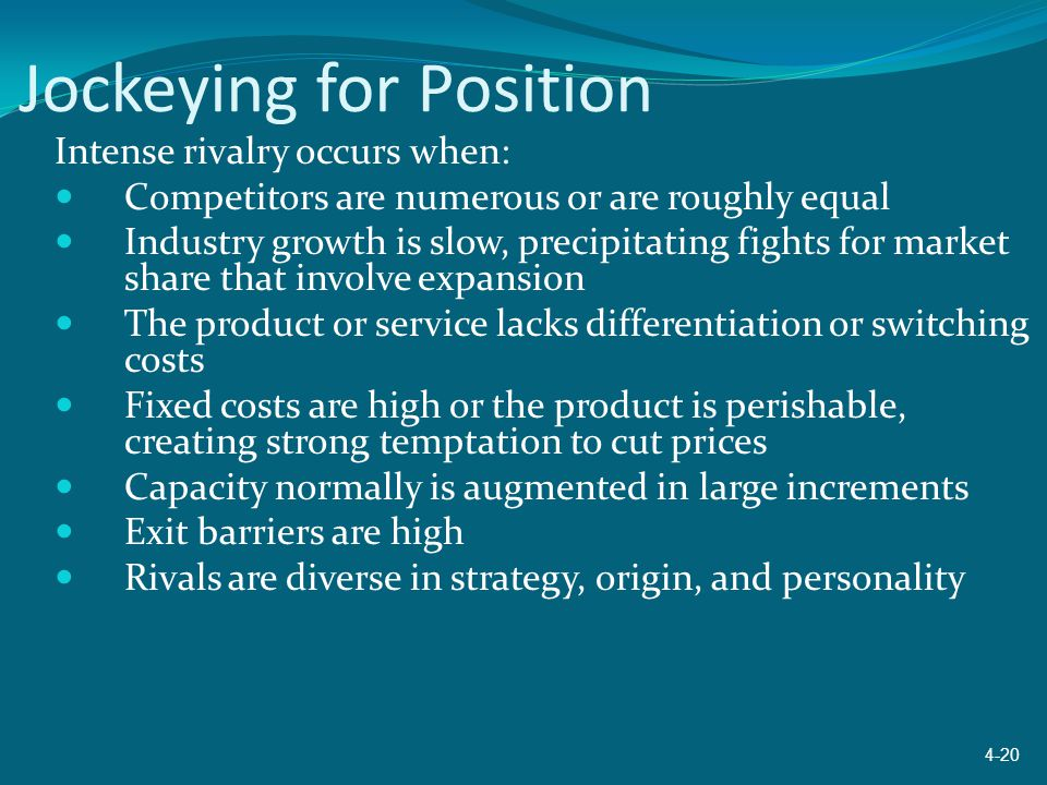 Jockeying for Position Intense rivalry occurs when: Competitors are numerous or are roughly equal Industry growth is slow, precipitating fights for ma