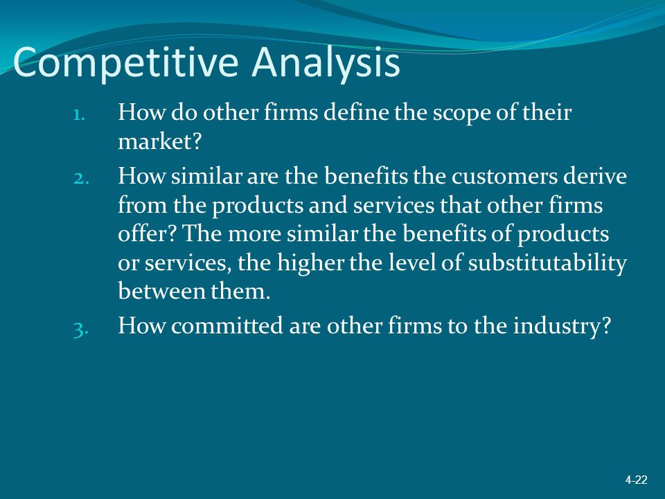 Competitive Analysis 1. How do other firms define the scope of their market? 2. How similar are the benefits the customers derive from the products an
