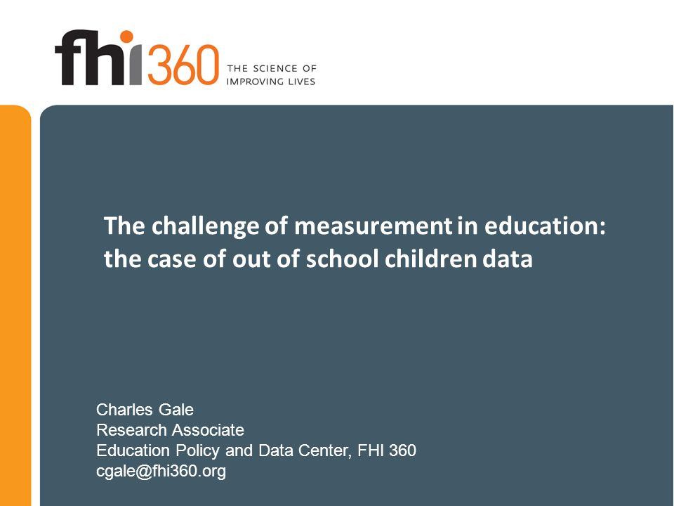 The challenge of measurement in education: the case of out of school children data Charles Gale Research Associate Education Policy and Data Center, FHI 360 cgale@fhi360.org