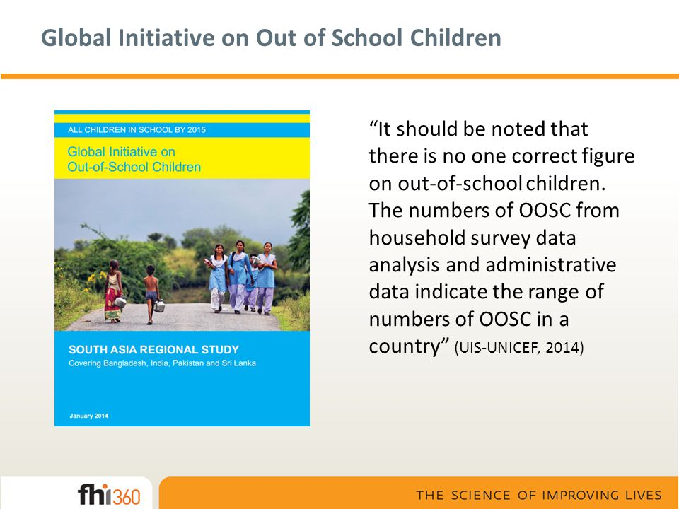 Global Initiative on Out of School Children It should be noted that there is no one correct figure on out-of-school children.