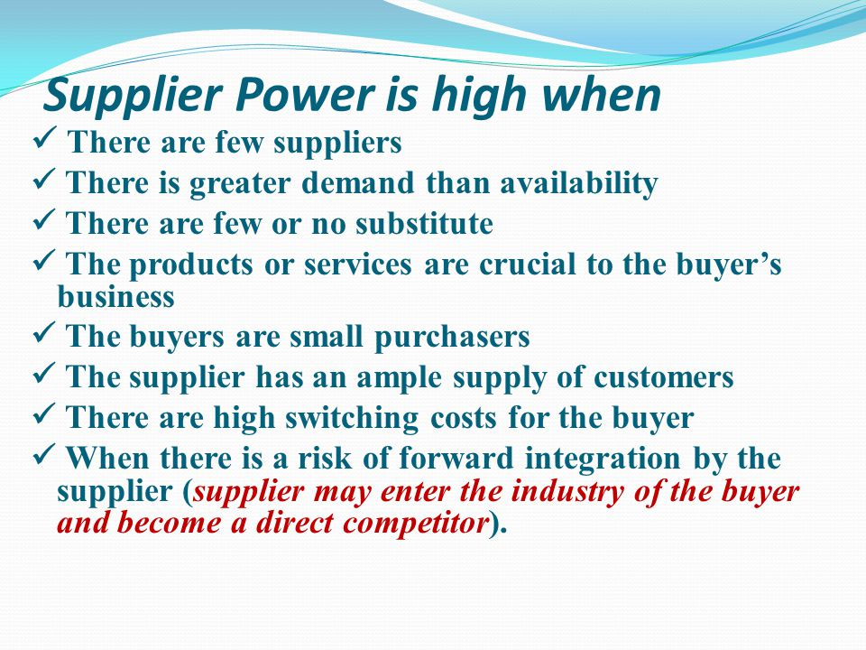 There is intense rivalry between suppliers There are few buyers for the products or services The buyer is the primary customer of the supplier The buy