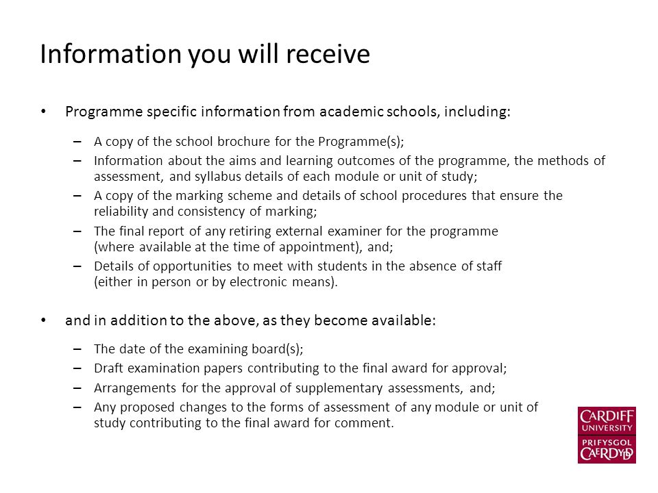 Information you will receive Programme specific information from academic schools, including: – A copy of the school brochure for the Programme(s); – Information about the aims and learning outcomes of the programme, the methods of assessment, and syllabus details of each module or unit of study; – A copy of the marking scheme and details of school procedures that ensure the reliability and consistency of marking; – The final report of any retiring external examiner for the programme (where available at the time of appointment), and; – Details of opportunities to meet with students in the absence of staff (either in person or by electronic means).