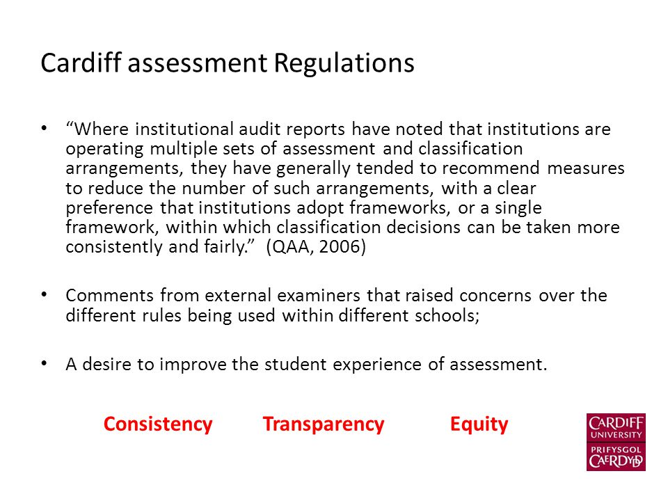 Cardiff assessment Regulations Where institutional audit reports have noted that institutions are operating multiple sets of assessment and classification arrangements, they have generally tended to recommend measures to reduce the number of such arrangements, with a clear preference that institutions adopt frameworks, or a single framework, within which classification decisions can be taken more consistently and fairly. (QAA, 2006) Comments from external examiners that raised concerns over the different rules being used within different schools; A desire to improve the student experience of assessment.