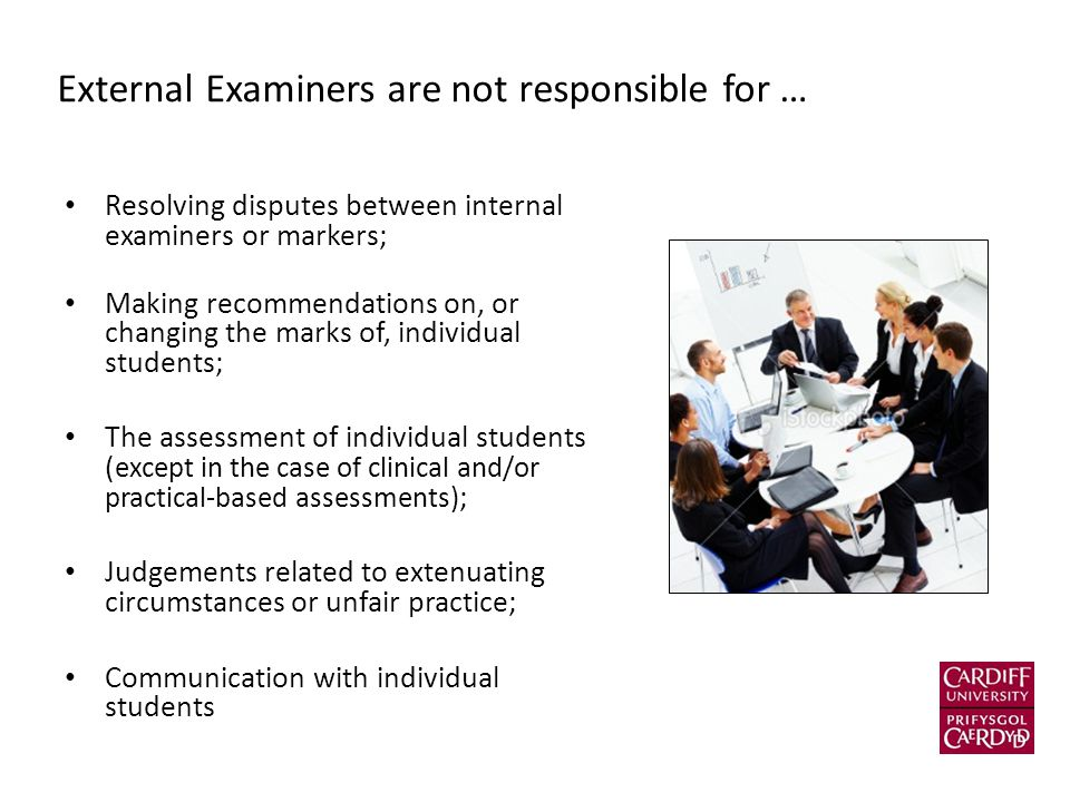 External Examiners are not responsible for … Resolving disputes between internal examiners or markers; Making recommendations on, or changing the marks of, individual students; The assessment of individual students ( except in the case of clinical and/or practical-based assessments) ; Judgements related to extenuating circumstances or unfair practice; Communication with individual students
