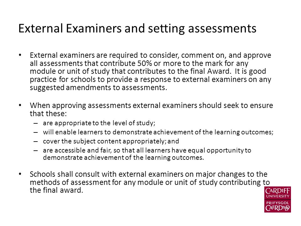 External Examiners and setting assessments External examiners are required to consider, comment on, and approve all assessments that contribute 50% or more to the mark for any module or unit of study that contributes to the final Award.