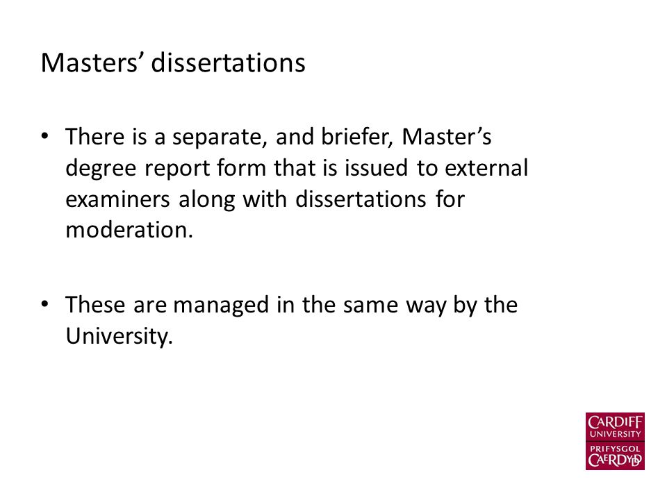 Masters' dissertations There is a separate, and briefer, Master's degree report form that is issued to external examiners along with dissertations for moderation.