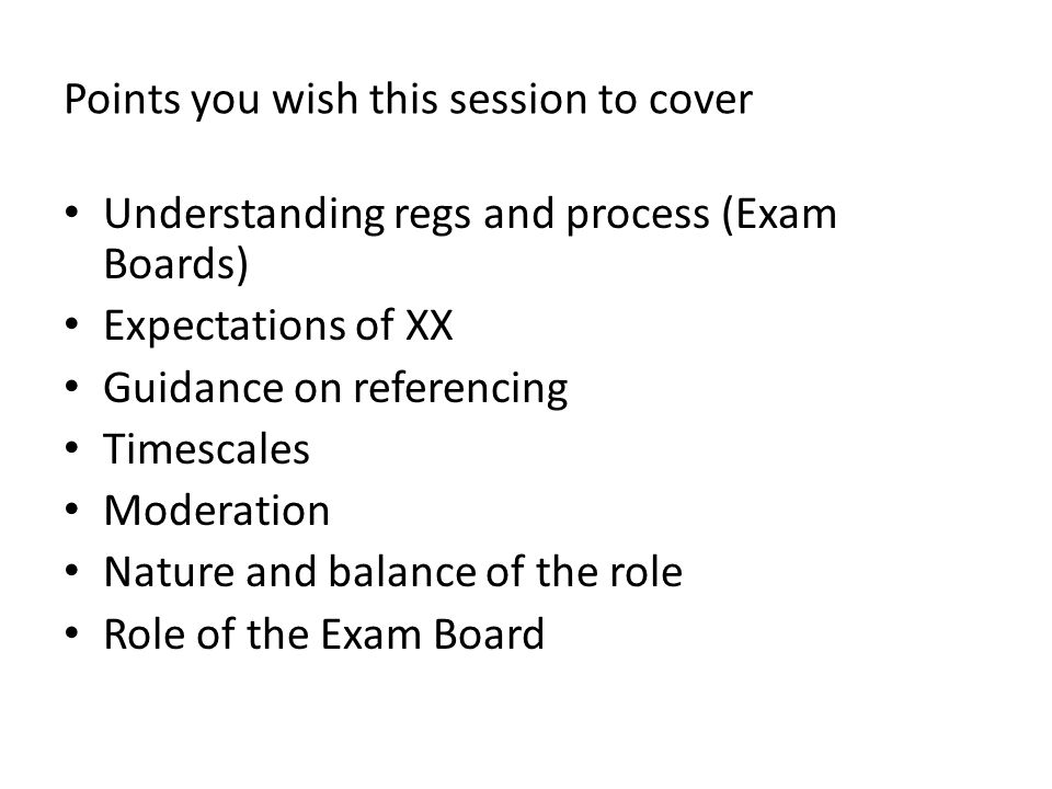 Points you wish this session to cover Understanding regs and process (Exam Boards) Expectations of XX Guidance on referencing Timescales Moderation Nature and balance of the role Role of the Exam Board