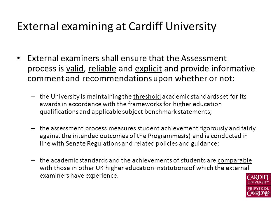 External examining at Cardiff University External examiners shall ensure that the Assessment process is valid, reliable and explicit and provide infor