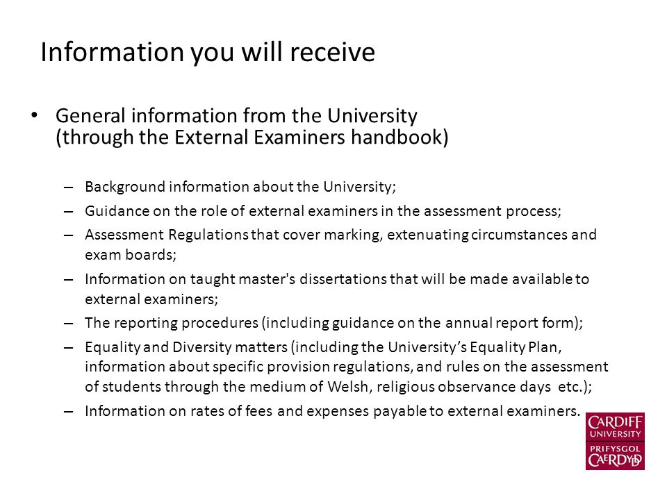 Information you will receive General information from the University (through the External Examiners handbook) – Background information about the University; – Guidance on the role of external examiners in the assessment process; – Assessment Regulations that cover marking, extenuating circumstances and exam boards; – Information on taught master s dissertations that will be made available to external examiners; – The reporting procedures (including guidance on the annual report form); – Equality and Diversity matters (including the University's Equality Plan, information about specific provision regulations, and rules on the assessment of students through the medium of Welsh, religious observance days etc.); – Information on rates of fees and expenses payable to external examiners.