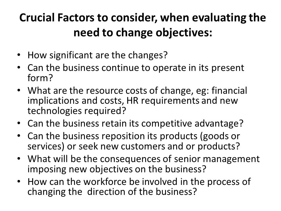 Crucial Factors to consider, when evaluating the need to change objectives: How significant are the changes.