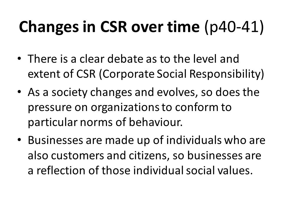 Changes in CSR over time (p40-41) There is a clear debate as to the level and extent of CSR (Corporate Social Responsibility) As a society changes and evolves, so does the pressure on organizations to conform to particular norms of behaviour.