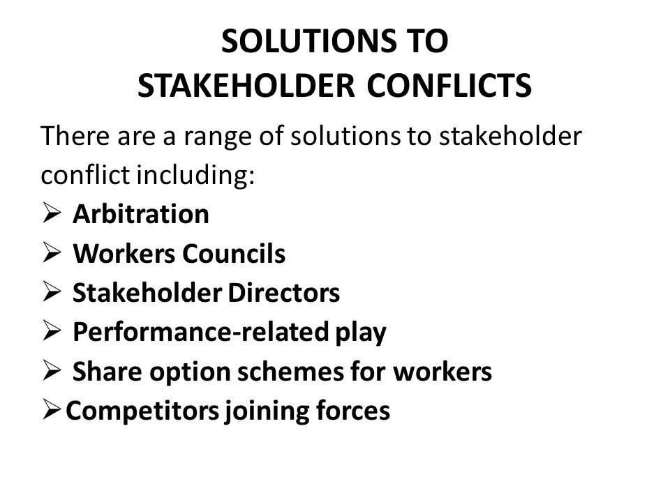 SOLUTIONS TO STAKEHOLDER CONFLICTS There are a range of solutions to stakeholder conflict including:  Arbitration  Workers Councils  Stakeholder Directors  Performance-related play  Share option schemes for workers  Competitors joining forces