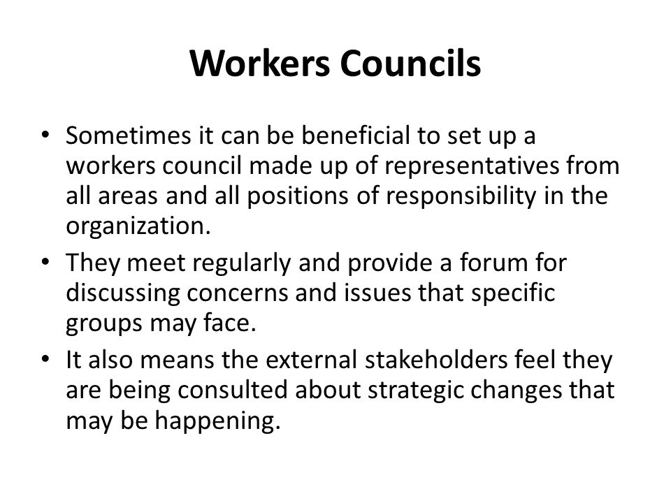 Workers Councils Sometimes it can be beneficial to set up a workers council made up of representatives from all areas and all positions of responsibility in the organization.