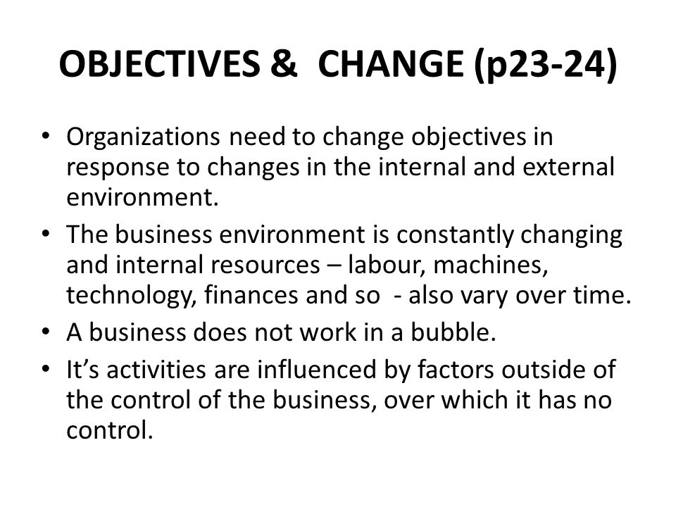 OBJECTIVES & CHANGE (p23-24) Organizations need to change objectives in response to changes in the internal and external environment.