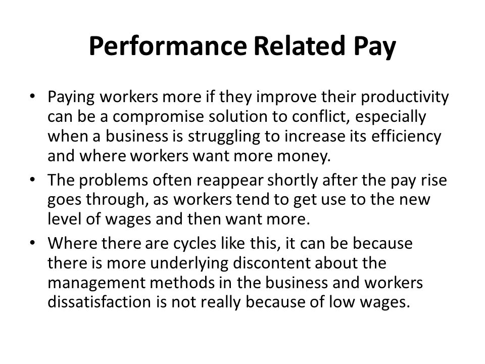 Performance Related Pay Paying workers more if they improve their productivity can be a compromise solution to conflict, especially when a business is struggling to increase its efficiency and where workers want more money.