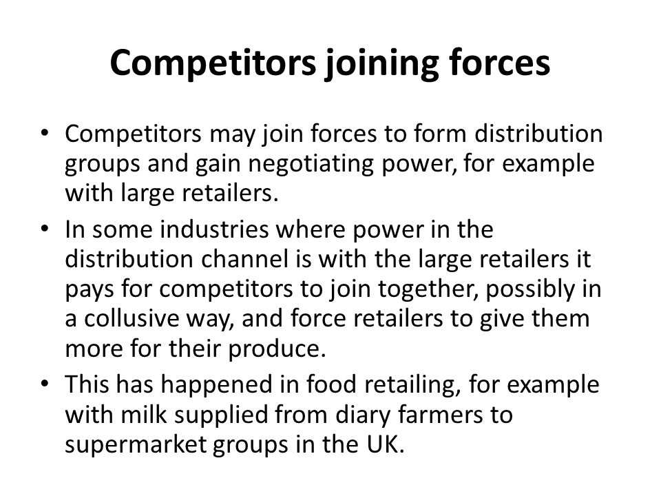 Competitors joining forces Competitors may join forces to form distribution groups and gain negotiating power, for example with large retailers.