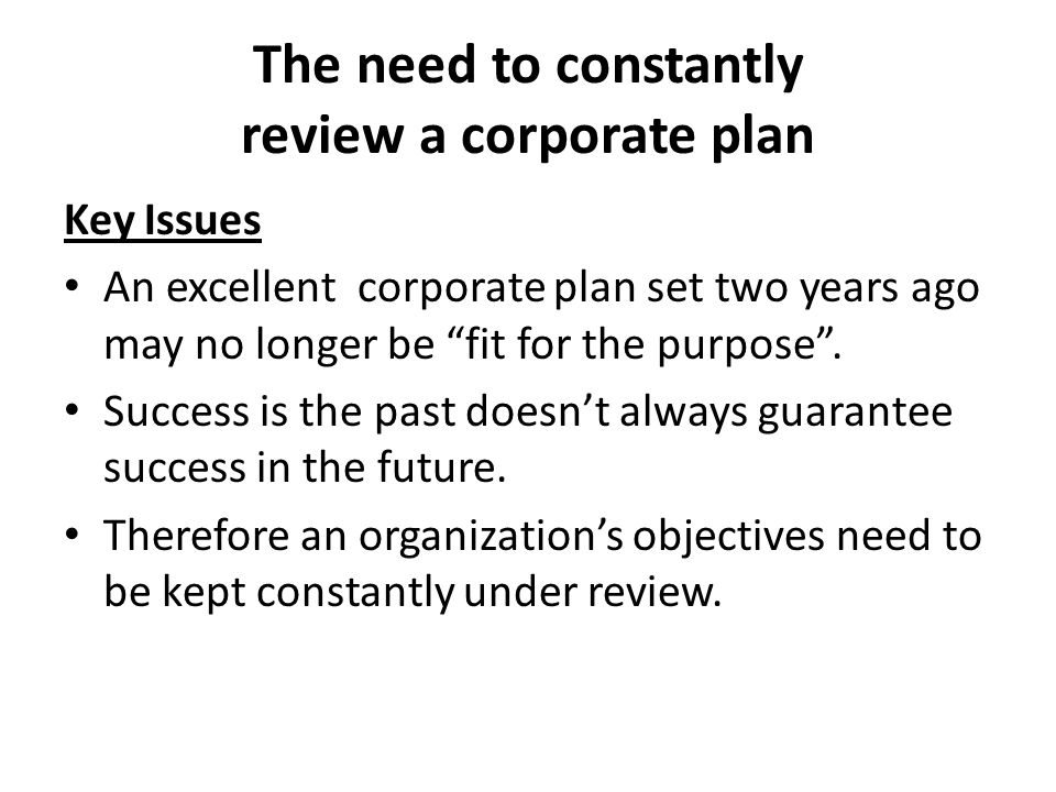 The need to constantly review a corporate plan Key Issues An excellent corporate plan set two years ago may no longer be fit for the purpose .