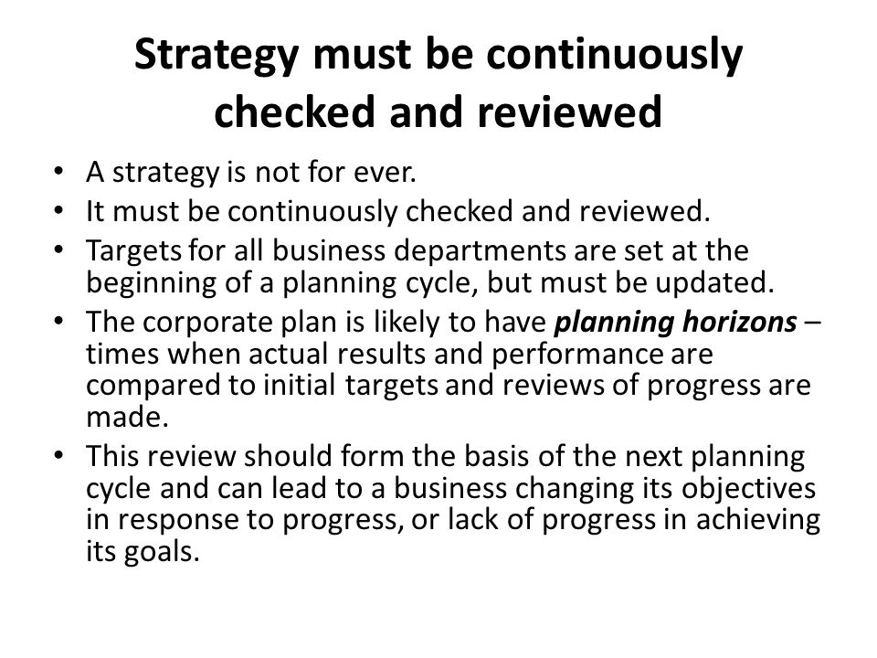 Strategy must be continuously checked and reviewed A strategy is not for ever.