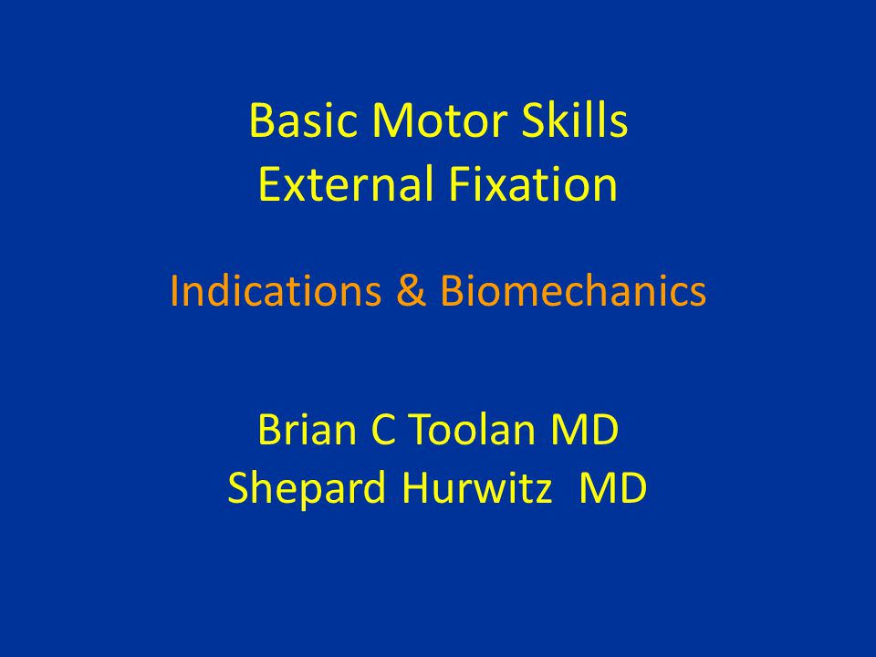 Basic Motor Skills External Fixation Indications & Biomechanics Brian C Toolan MD Shepard Hurwitz MD