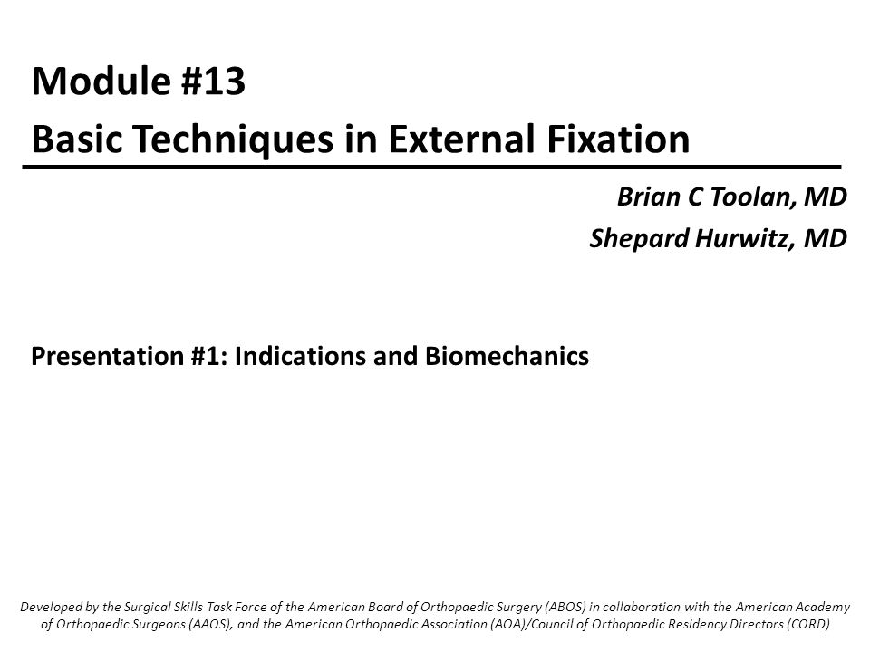 Module #13 Brian C Toolan, MD Shepard Hurwitz, MD Basic Techniques in External Fixation Developed by the Surgical Skills Task Force of the American Board of Orthopaedic Surgery (ABOS) in collaboration with the American Academy of Orthopaedic Surgeons (AAOS), and the American Orthopaedic Association (AOA)/Council of Orthopaedic Residency Directors (CORD) Presentation #1: Indications and Biomechanics