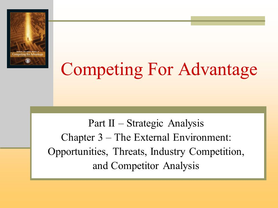Competing For Advantage Part II – Strategic Analysis Chapter 3 – The External Environment: Opportunities, Threats, Industry Competition, and Competito