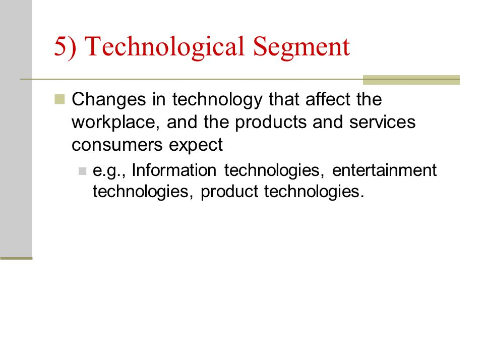 5) Technological Segment Changes in technology that affect the workplace, and the products and services consumers expect e.g., Information technologie