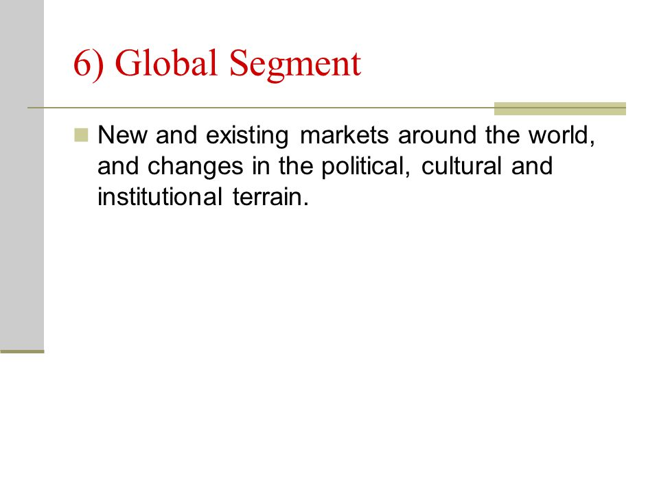 6) Global Segment New and existing markets around the world, and changes in the political, cultural and institutional terrain.