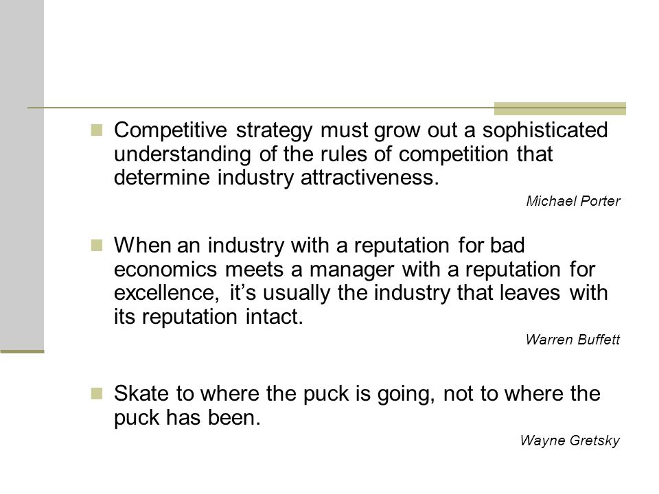 Competitive strategy must grow out a sophisticated understanding of the rules of competition that determine industry attractiveness. Michael Porter Wh