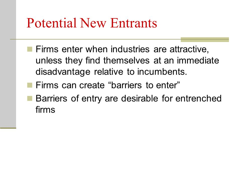 Potential New Entrants Firms enter when industries are attractive, unless they find themselves at an immediate disadvantage relative to incumbents. Fi