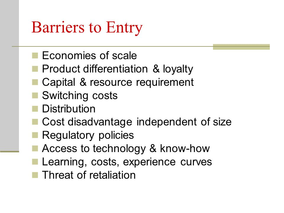 Barriers to Entry Economies of scale Product differentiation & loyalty Capital & resource requirement Switching costs Distribution Cost disadvantage i