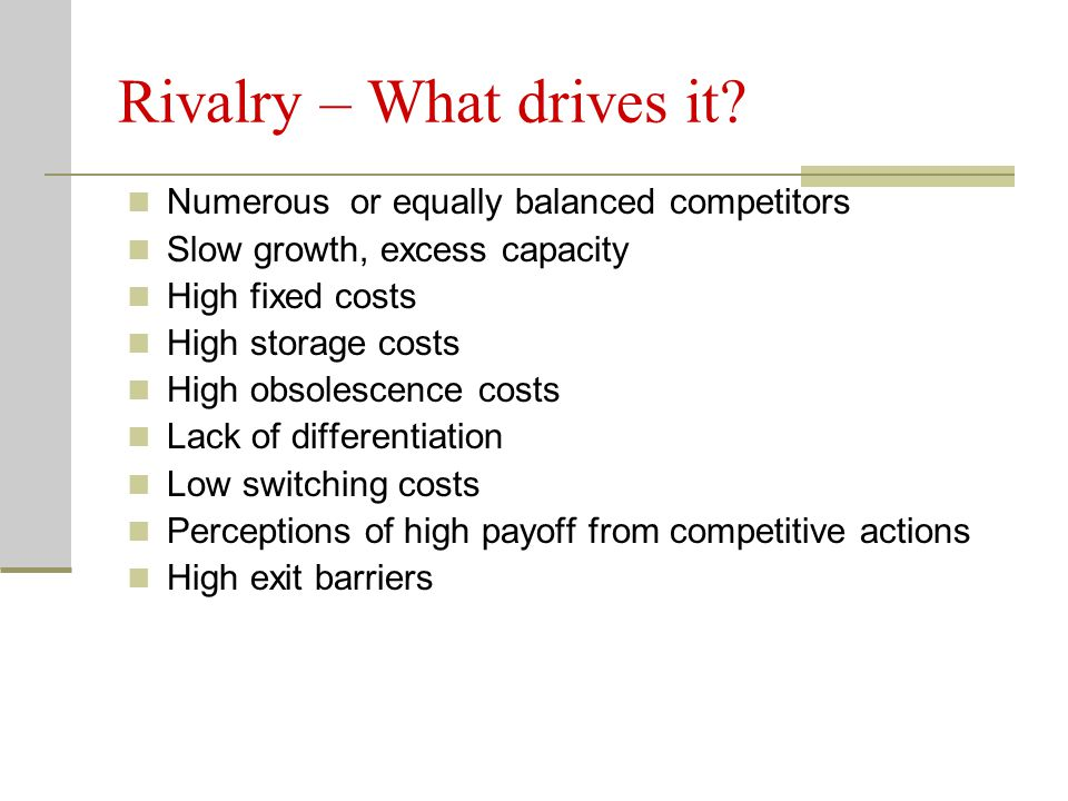 Rivalry – What drives it? Numerous or equally balanced competitors Slow growth, excess capacity High fixed costs High storage costs High obsolescence