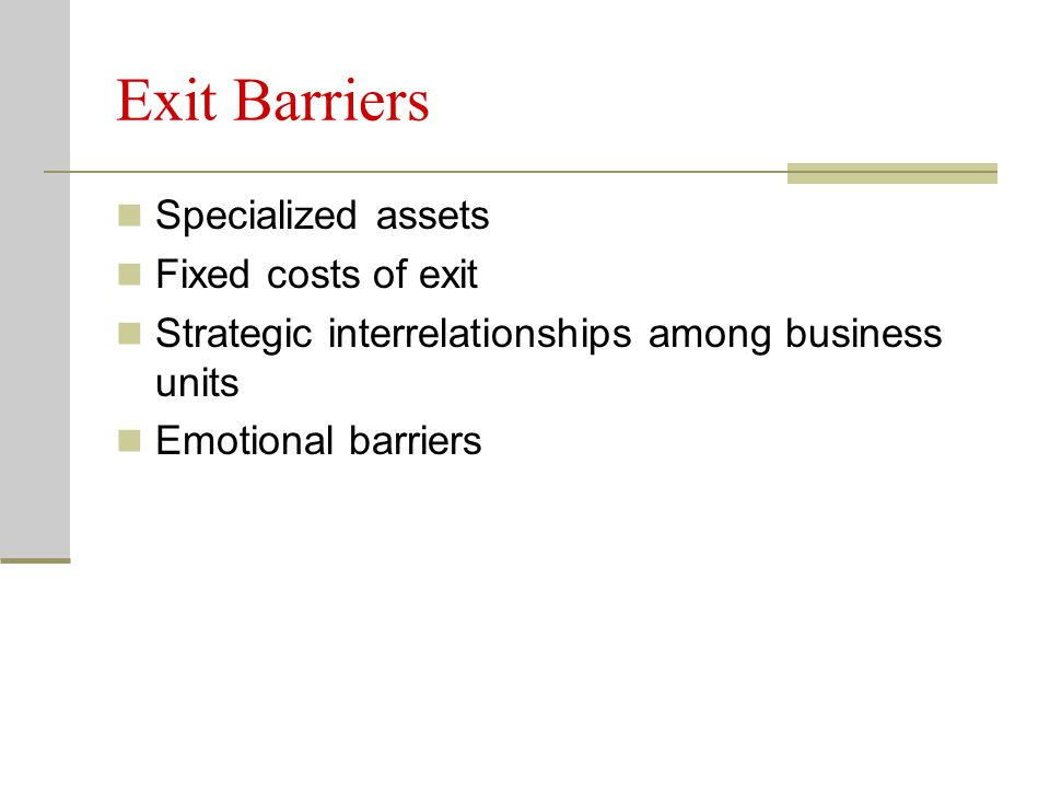 Exit Barriers Specialized assets Fixed costs of exit Strategic interrelationships among business units Emotional barriers