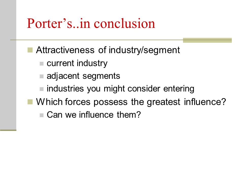 Porter's..in conclusion Attractiveness of industry/segment current industry adjacent segments industries you might consider entering Which forces poss