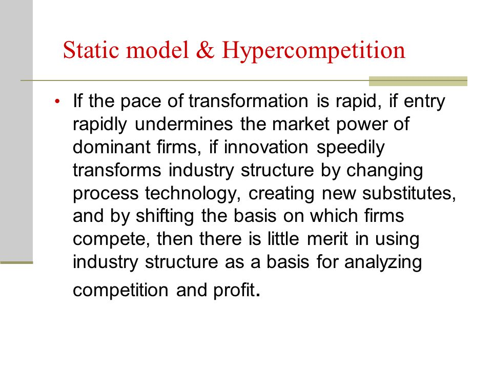 Static model & Hypercompetition If the pace of transformation is rapid, if entry rapidly undermines the market power of dominant firms, if innovation