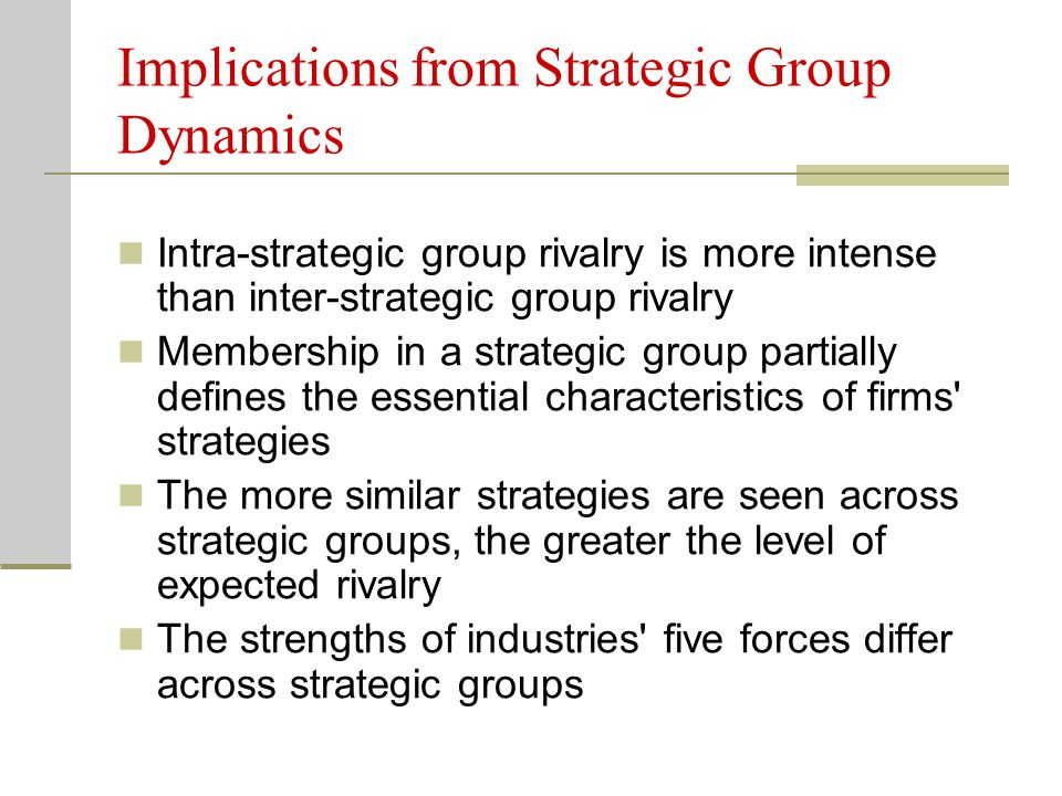 Implications from Strategic Group Dynamics Intra-strategic group rivalry is more intense than inter-strategic group rivalry Membership in a strategic