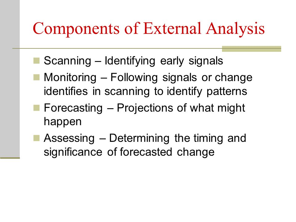 Components of External Analysis Scanning – Identifying early signals Monitoring – Following signals or change identifies in scanning to identify patte